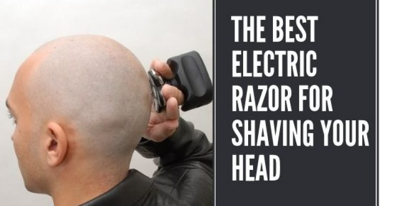 The Best Electric Razor For Shaving Your Head
